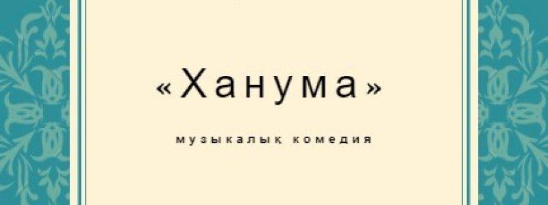 Ханума. Гастроли музыкально-драматургического театра им. Н. Жантурина в Алматы